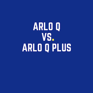 Arlo Q Vs Arlo Q Plus What Are The Differences Between